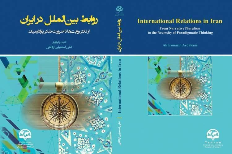 روابط بین الملل در ایران؛ از تکثر روایت ها تا ضرورت تفکر پارادایمیک منتشر شد